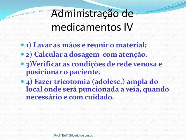Administração demedicamentos IV 1) Lavar as mãos e reunir o material; 2) Calcular a dosagem com atenção. 3)Verificar as...