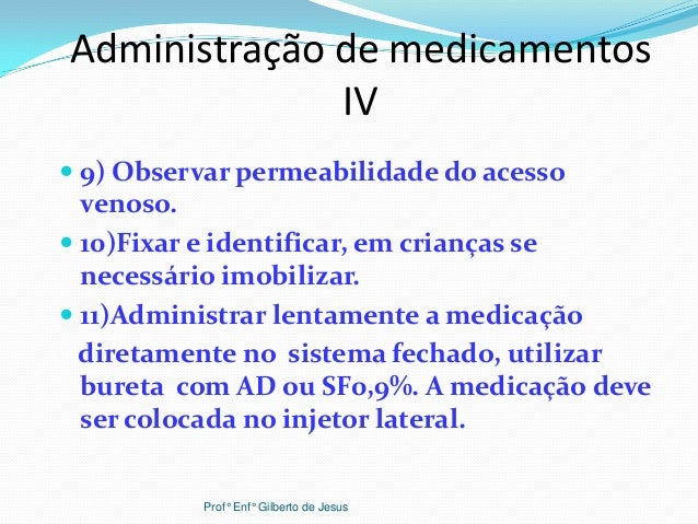 Administração de medicamentosIV 9) Observar permeabilidade do acessovenoso. 10)Fixar e identificar, em crianças senecess...
