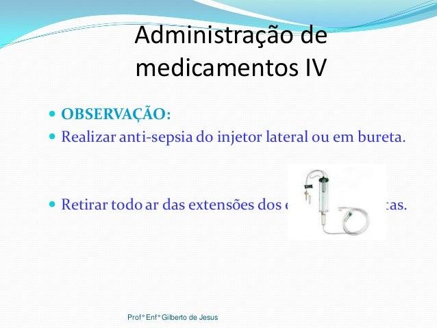 Administração demedicamentos IV OBSERVAÇÃO: Realizar anti-sepsia do injetor lateral ou em bureta. Retirar todo ar das e...