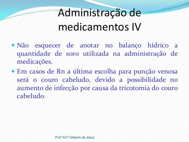 Administração demedicamentos IV Não esquecer de anotar no balanço hídrico aquantidade de soro utilizada na administração ...