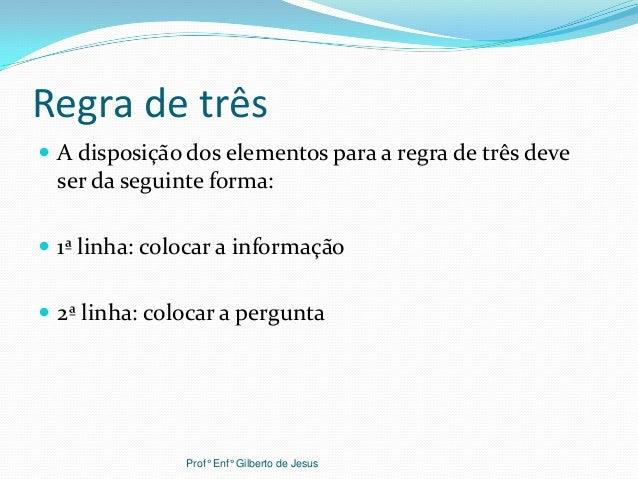 Regra de três A disposição dos elementos para a regra de três deveser da seguinte forma: 1ª linha: colocar a informação...