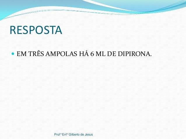 RESPOSTA EM TRÊS AMPOLAS HÁ 6 ML DE DIPIRONA.Prof° Enf° Gilberto de Jesus