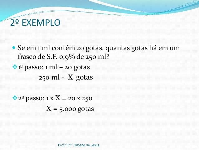 2º EXEMPLO Se em 1 ml contém 20 gotas, quantas gotas há em umfrasco de S.F. 0,9% de 250 ml?1º passo: 1 ml – 20 gotas250 ...