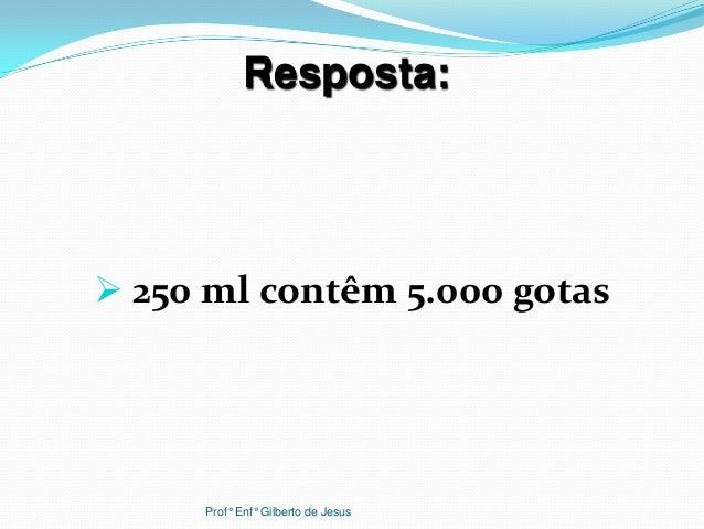  250 ml contêm 5.000 gotasResposta:Prof° Enf° Gilberto de Jesus