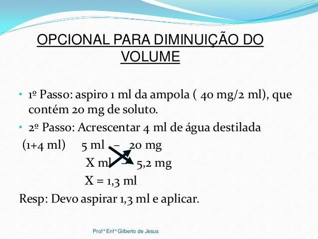 • 1º Passo: aspiro 1 ml da ampola ( 40 mg/2 ml), quecontém 20 mg de soluto.• 2º Passo: Acrescentar 4 ml de água destilada(...