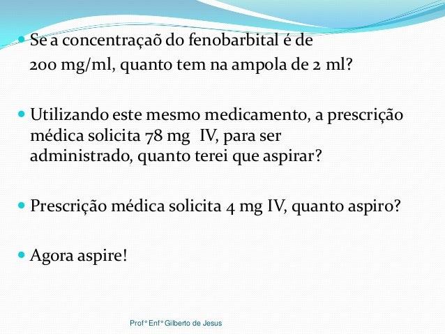 Se a concentraçaõ do fenobarbital é de200 mg/ml, quanto tem na ampola de 2 ml? Utilizando este mesmo medicamento, a pre...