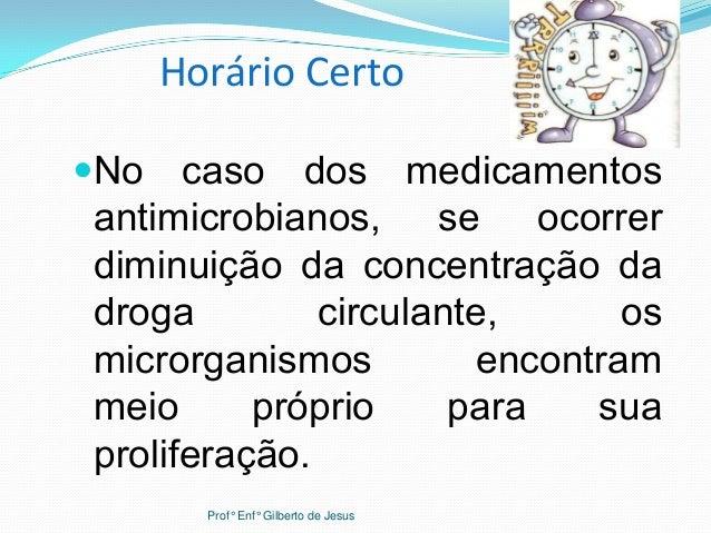 Horário CertoNo caso dos medicamentosantimicrobianos, se ocorrerdiminuição da concentração dadroga circulante, osmicrorga...