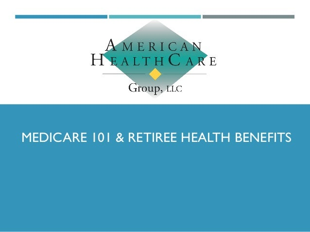 MEDICARE 101 & RETIREE HEALTH BENEFITS