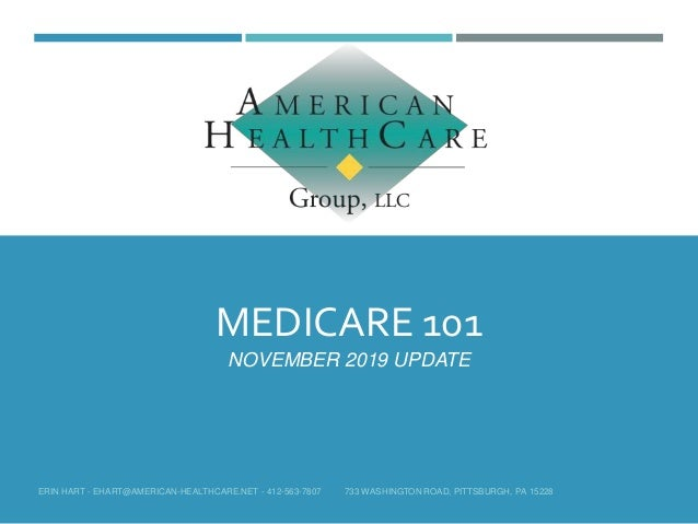 MEDICARE 101 NOVEMBER 2019 UPDATE ERIN HART - EHART@AMERICAN-HEALTHCARE.NET - 412-563-7807 733 WASHINGTON ROAD, PITTSBURGH...
