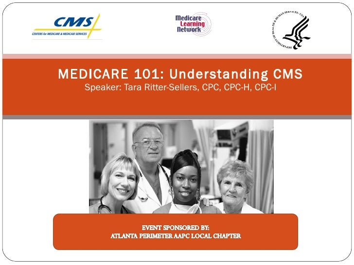 MEDICARE 101: Understanding CMS Speaker: Tara Ritter-Sellers, CPC, CPC-H, CPC-I