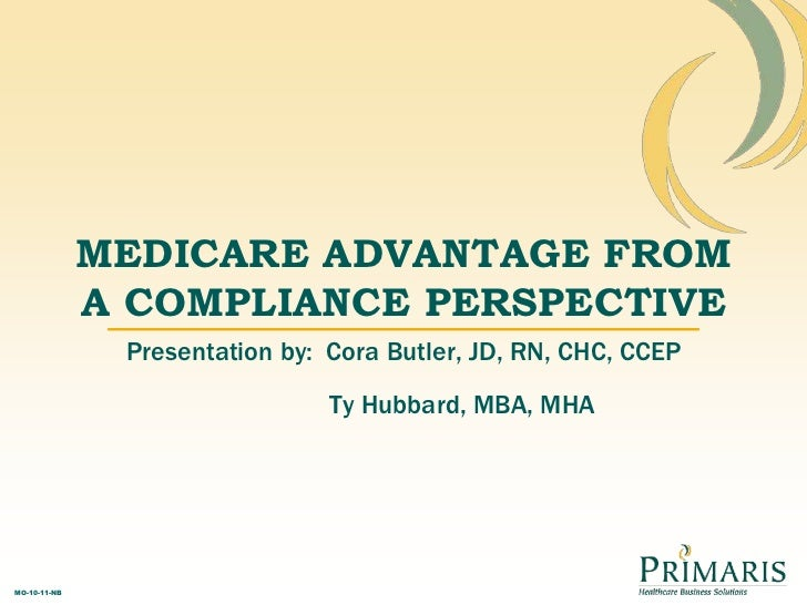MEDICARE ADVANTAGE FROM A COMPLIANCE PERSPECTIVE<br />Presentation by:  Cora Butler, JD, RN, CHC, CCEP<br />Ty Hubbard, MB...
