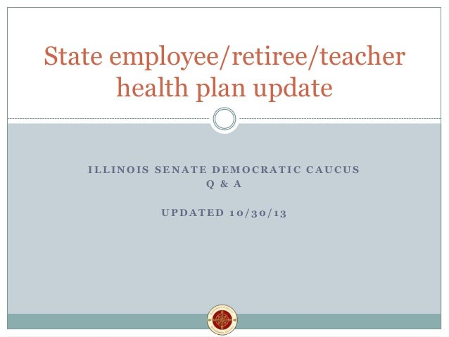 State employee/retiree/teacher health plan update ILLINOIS SENATE DEMOCRATIC CAUCUS Q & A UPDATED 10/30/13