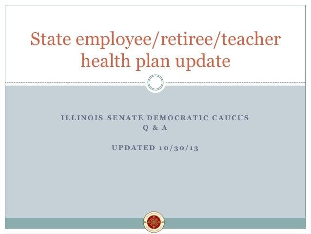 State employee/retiree/teacher health plan update ILLINOIS SENATE DEMOCRATIC CAUCUS Q & A UPDATED 10/30/13