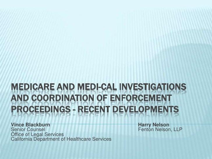 MEDICARE AND MEDI-CAL INVESTIGATIONSAND COORDINATION OF ENFORCEMENTPROCEEDINGS - RECENT DEVELOPMENTSVince Blackburn       ...