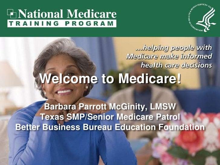 Welcome to Medicare!<br />Barbara Parrott McGinity, LMSW<br />Texas SMP/Senior Medicare Patrol<br />Better Business Bureau...