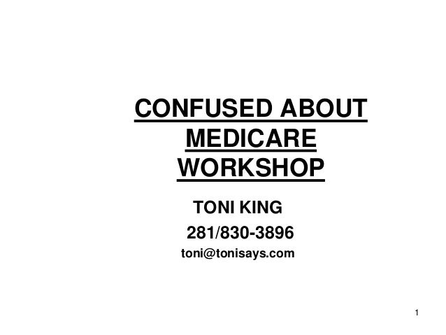 CONFUSED ABOUT MEDICARE WORKSHOP TONI KING 281/830-3896 toni@tonisays.com  1