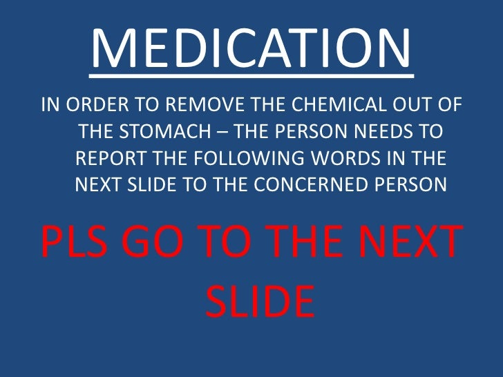 MEDICATIONIN ORDER TO REMOVE THE CHEMICAL OUT OF    THE STOMACH – THE PERSON NEEDS TO    REPORT THE FOLLOWING WORDS IN THE...