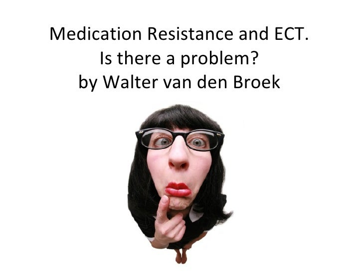 Medication Resistance and ECT.  Is there a problem?  by Walter van den Broek