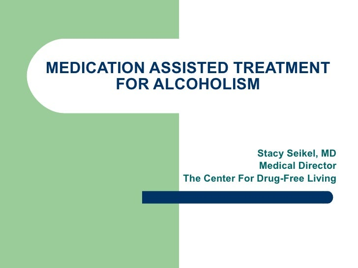 MEDICATION ASSISTED TREATMENT FOR ALCOHOLISM Stacy Seikel, MD Board Certified Addictoin Medicine Board Certified Anesthesi...