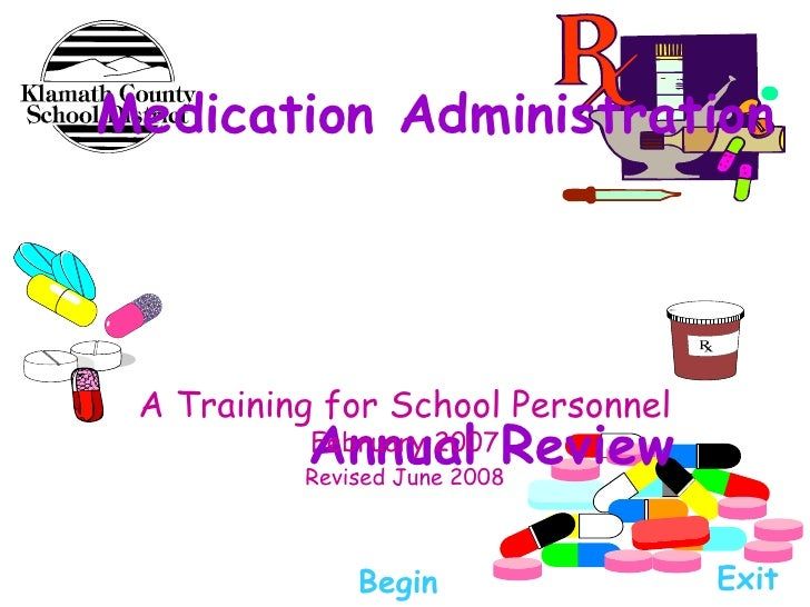 Medication Administration  Annual Review A Training for School Personnel  February 2007 Revised June 2008 Begin Exit