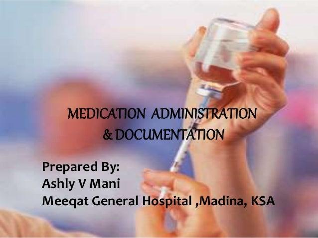 MEDICATION ADMINISTRATION & DOCUMENTATION Prepared By: Ashly V Mani Meeqat General Hospital ,Madina, KSA
