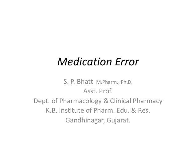 Medication Error S. P. Bhatt M.Pharm., Ph.D. Asst. Prof. Dept. of Pharmacology & Clinical Pharmacy K.B. Institute of Pharm...