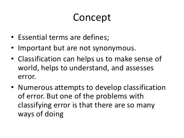 Concept • Essential terms are defines; • Important but are not synonymous. • Classification can helps us to make sense of ...
