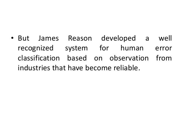 • But James Reason developed a well recognized system for human error classification based on observation from industries ...