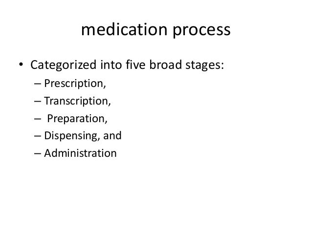 medication process • Categorized into five broad stages: – Prescription, – Transcription, – Preparation, – Dispensing, and...