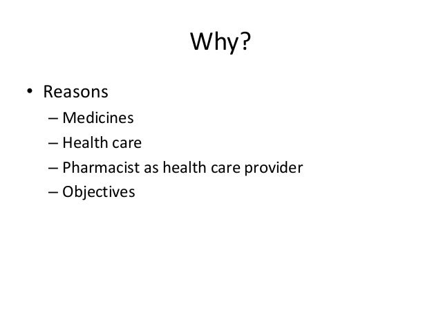 Why? • Reasons – Medicines – Health care – Pharmacist as health care provider – Objectives