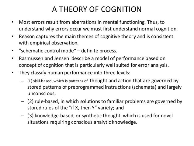 MECHANISMS OF COGNITIVE ERRORS • Reason and Rasmussen classified error at each level of – The skill, rule and knowledge-ba...