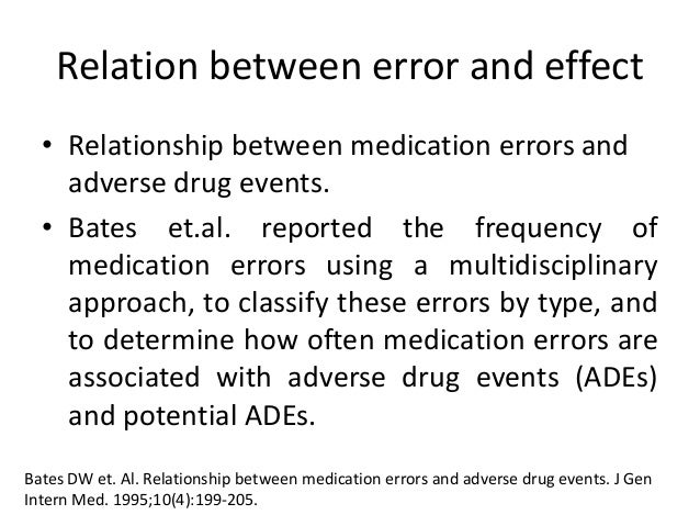 Relation between error and effect • Relationship between medication errors and adverse drug events. • Bates et.al. reporte...