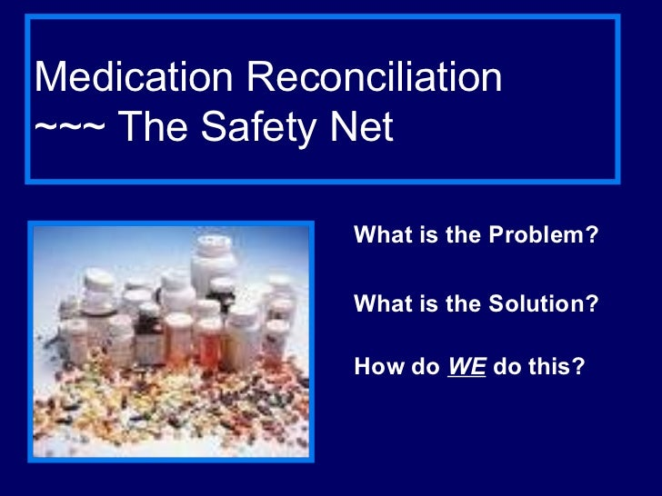 Medication Reconciliation  ~~~ The Safety Net What is the Problem? What is the Solution? How do  WE  do this?