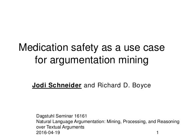 Medication safety as a use case for argumentation mining Jodi Schneider and Richard D. Boyce Dagstuhl Seminar 16161 Natura...