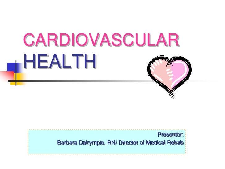 CARDIOVASCULAR HEALTH                                             Presentor:    Barbara Dalrymple, RN/ Director of Medical...