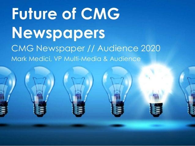 Future of CMG Newspapers CMG Newspaper // Audience 2020 Mark Medici, VP Multi-Media & Audience