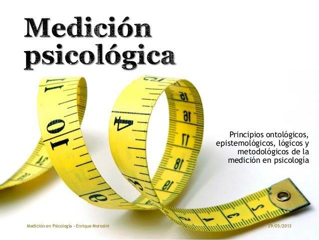 Principios ontológicos,epistemológicos, lógicos ymetodológicos de lamedición en psicología29/05/2013Medición en Psicología...
