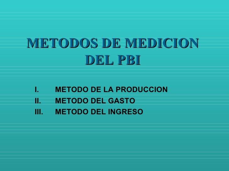METODOS DE MEDICION DEL PBI <ul><li>METODO DE LA PRODUCCION </li></ul><ul><li>METODO DEL GASTO </li></ul><ul><li>METODO DE...