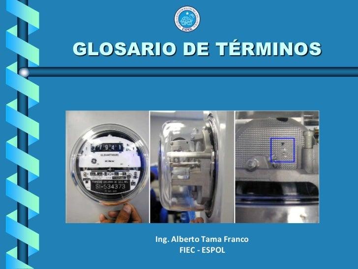 GLOSARIO DE TÉRMINOS<br /><br />Ing. Alberto Tama Franco<br />FIEC - ESPOL<br />