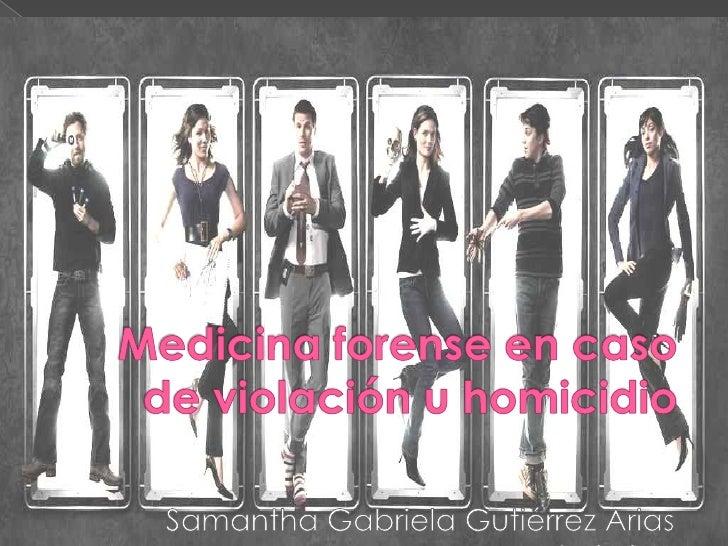 Medicina forense en caso de violación u homicidio<br />Samantha Gabriela Gutiérrez Arias<br />Id 135341<br />