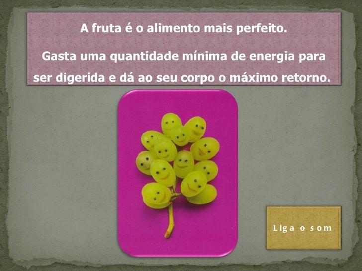 A fruta é o alimento mais perfeito. Gasta uma quantidade mínima de energia para ser digerida e dá ao seu corpo o máximo re...