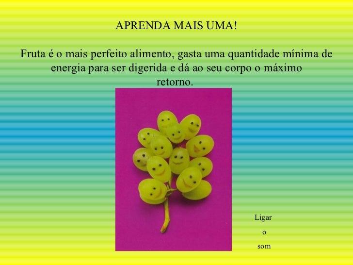 APRENDA MAIS UMA! Fruta é o mais perfeito alimento, gasta uma quantidade mínima de energia para ser digerida e dá ao seu c...