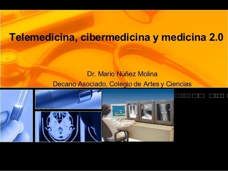 Telemedicina, cibermedicina y medicina 2.0 Dr. Mario Núñez Molina Decano Asociado, Colegio de Artes y Ciencias