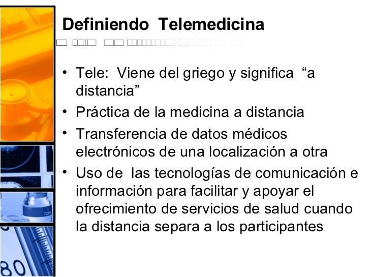 """Definiendo  Telemedicina <ul><li>Tele:  Viene del griego y significa  """"a  distancia"""" </li></ul><ul><li>Práctica de la medi..."""