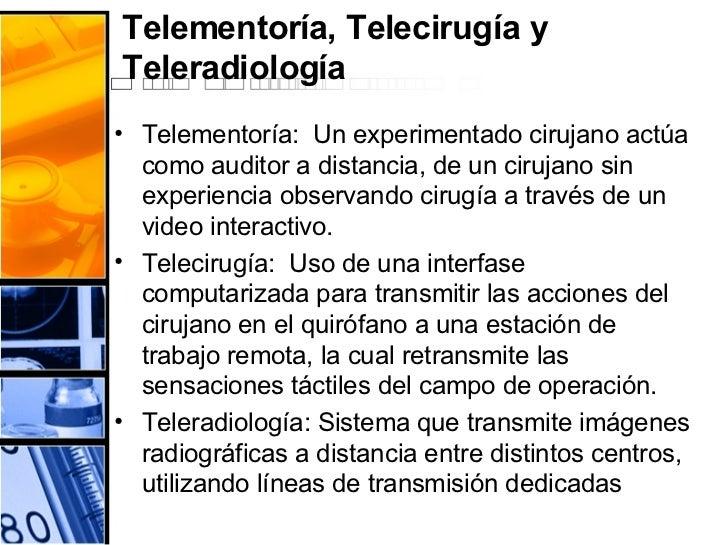 Telementoría, Telecirugía y Teleradiología <ul><li>Telementoría:  Un experimentado cirujano actúa como auditor a distancia...