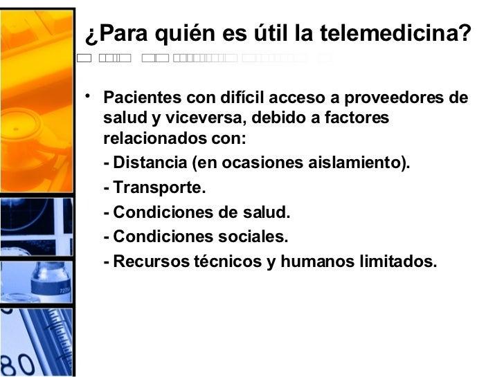 ¿Para quién es útil la telemedicina? <ul><li>Pacientes con difícil acceso a proveedores de salud y viceversa, debido a fac...