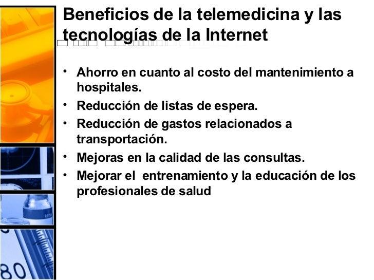 Beneficios de la telemedicina y las tecnologías de la Internet <ul><li>Ahorro en cuanto al costo del mantenimiento a hospi...