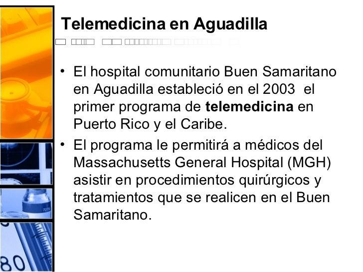 Telemedicina en Aguadilla <ul><li>El hospital comunitario Buen Samaritano en Aguadilla estableció en el 2003  el primer pr...