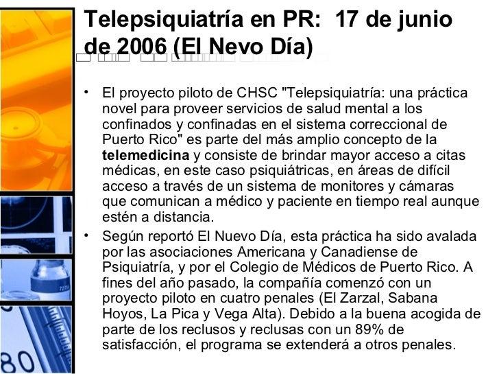 Telepsiquiatría en PR:  17 de junio de 2006 (El Nevo Día)  <ul><li>El proyecto piloto de CHSC &quot;Telepsiquiatría: una p...