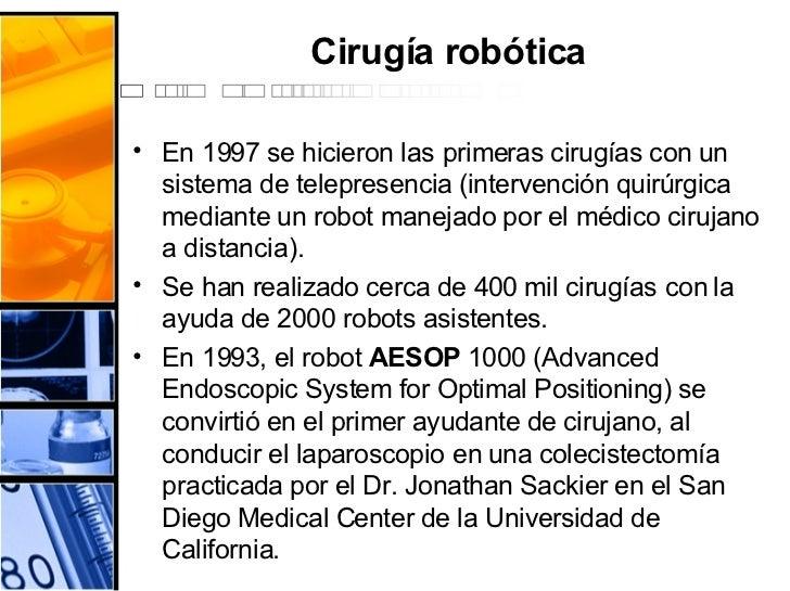 Cirugía robótica <ul><li>En 1997 se hicieron las primeras cirugías con un sistema de telepresencia (intervención quirúrgic...